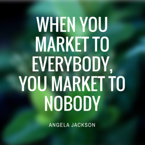 When you market to everybody,  you